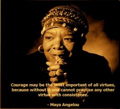 Courage may be the most important of all virtues, because without it one cannot practice any other virtue with consistence. ~ Maya Angelou