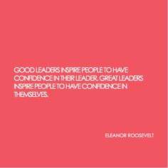 """leadership quote: """"Good leaders inspire people to have confidence in their leader, great leaders inspire people to have confidence in themselves."""" ~ Eleanor Roosevelt"""