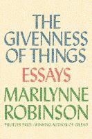 In The Givenness of Things , the incomparable Marilynne Robinson delivers an impassioned critique of our contemporary society while arguing that reverence must be given to who we are and what we are: creatures of singular interest and value, despite our errors and depredations. - See more at: http://www.buffalolib.org/vufind/Record/1983449/Reviews#tabnav