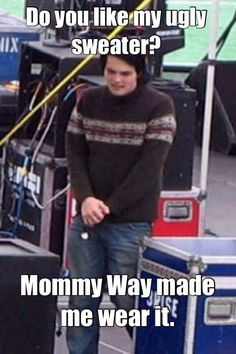 Yes Gerard, I love your ugly sweater.