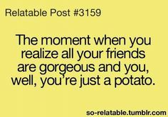 Yeah I'm here guys... Just being my normal potato self... no but seriously this is so true