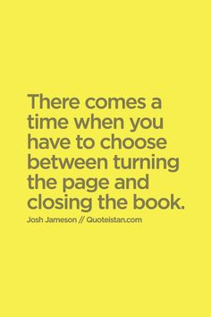 There comes a #time when you have to choose between turning the page and closing the book. #inspirational #quote