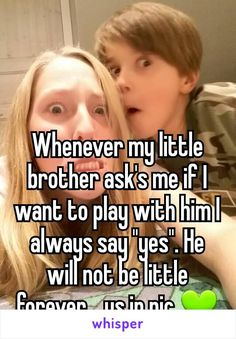 """Whenever my little brother ask's me if I want to play with him I always say """"yes"""". He will not be little forever... us in pic"""