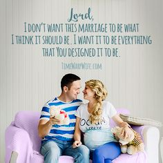 Lord, I don't want this marriage to be what I think it should be. I want it to be everything that You designed it to be.