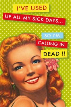 I've used up all my sick days... so I'm calling in dead!! Friend Flo used to say this all the time...ahh, memories!!!