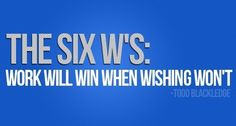 The six W'S: Work will win when wishing won't. – Todd Blackledge