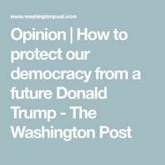 Opinion | How to protect our democracy from a future Donald Trump - The Washington Post