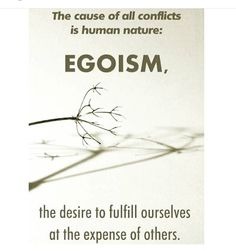 """""""The cause of all conflicts is human nature: egoism, the desire to fulfill ourselves at the expense of others. Ego Quotes, Wisdom Quotes, Life Quotes, Quotable Quotes, Quotes For Kids, Great Quotes, Quotes To Live By, Quotes Children, The Words"""
