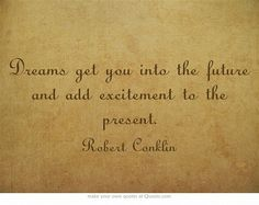 Dreams get you into the future and add excitement to the present.http://dailymilestones.blogspot.co.nz/2013/04/exciting-day_30.html