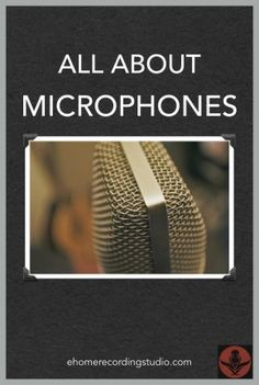 All About Microphones http://ehomerecordingstudio.com/all-about-microphones/