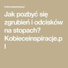 Jak pozbyć się zgrubień i odcisków na stopach? Kobieceinspiracje.pl