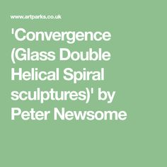 'Convergence (Glass Double Helical Spiral sculptures)' by Peter Newsome