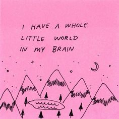 I have a whole little world in my brain.