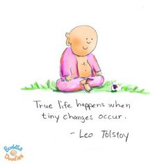 True life happens when tiny changes occur ~ Leo Tolstoy