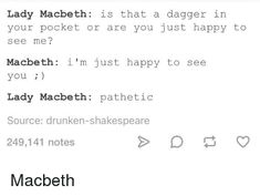Lady Macbeth Is That a Dagger in Your Pocket or Are You Just Happy to See Me? Macbeth I'm Just Happy to See You Lady Macbeth Pathetic Source Drunken-Shakespeare 249141 Notes Tumblr Funny, Funny Memes, Hilarious, Jokes, Writer Memes, Book Memes, Shakespeare Meme, Macbeth Quotes, Writing Motivation