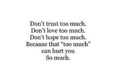 "Don't trust too much. Don't love too much. Because that ""too much"" can hurt you So much. @ http://maddis.for.me/"