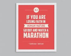 """""""If you are losing faith in human nature, go out and watch a marathon."""" -Katherine Switzer  This means more than ever to people in Boston this week."""
