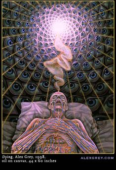 Dying-Alex Grey.ONLY THE BODY DIES OUR INFINITE SPIRIT/SOUL LEAVES TO RETURN TO THE LIGHT,LOVING, ONE CONSCIOUSNESS OUR TRUE HOME.