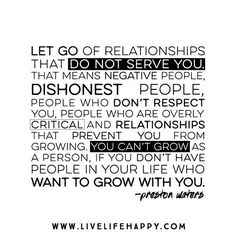 Let go of relationships that do not serve you. That means negative people, dishonest people, people who don't respect you, people who are overly critical and relationships that prevent you from growing. You can't grow as a person, if you don't have people in your life who want to grow with you. - Preston Waters