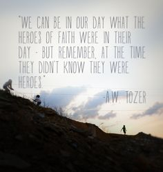 We can be in our day what the heroes of faith were in their day. But remember at the time they didn't know they were heroes.