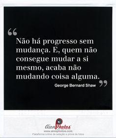 """""""Não há progresso sem mudança. E, quem não consegue mudar a si mesmo, acaba não mudando coisa alguma."""""""