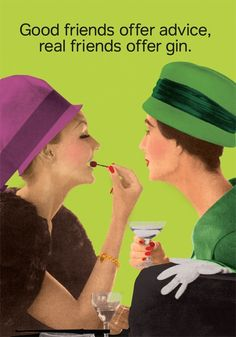 good friends offer advice real friends offer gin.....