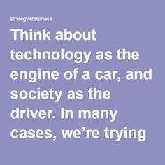 Think about technology as the engine of a car, and society as the driver. In many cases, we're trying to build a faster and faster engine without paying attention to whether the driver knows where the car is going. This is what happens, for example, when we embrace the belief that using technology for global communication can create greater understanding among people. The idea that the Internet will help authoritarian societies become more democratic comes from a Western belief that the…