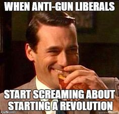 The real revolution happened on Nov. 8th | WHEN ANTI-GUN LIBERALS START SCREAMING ABOUT STARTING A REVOLUTION | image tagged in laughing don draper,trump 2016,hillary clinton 2016,memes,political meme | made w/ Imgflip meme maker