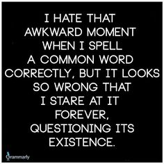 """I hate that moment when I spell a common word correctly, but it looks so wrong that I stare at it forever, questioning its existence......this happened one day to me with the word """"people""""! Lol"""