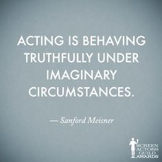 Acting is behaving truthfully under imaginary circumstances.