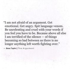 I'm not afraid of an argument. Get emotional. Get angry.  Spit language venom; be unrelenting and cruel with your words if you feel you have to be. Because above all else I am terrified of the silence -- of things becoming so bad between us there is no longer anything left worth fighting for.