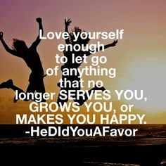 Let go of anything that doesn't serve you, grow you, or make you happy. #hedidyouafavor