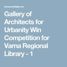 Gallery of Architects for Urbanity Win Competition for Varna Regional Library - 1