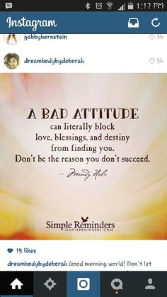 Get out of your own way! What you give out comes back to you. If you have a Bad Attitude you simply can NOT expect to generate quality results with yourSELF or others. A negative mindset will rob you of the life you deserve to live. You can shift it. Do it! Do it! Do it!