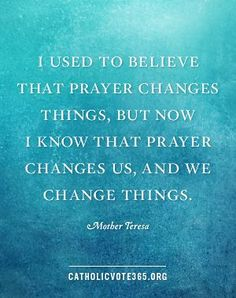 I used to believe that prayer changes things, but now I know that prayer changes us, and we change things. ~ Mother Teresa