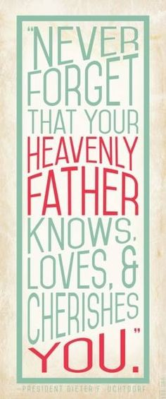 Heavenly Father Knows, Loves and Cherishes You.