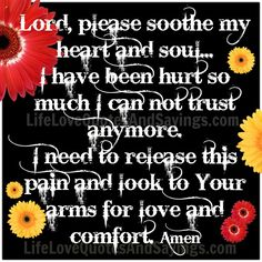 Lord, please soothe my heart and soul... I have been hurt so much I can not trust anymore. I need to release this pain and look to Your arms for love and comfort. Amen