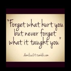 Forget what hurt you but never forget what it taught you.   Love that!