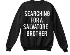 Searching for a Salvatore Brother: The Vampire Diaries Sweatshirt I am the creator of these designs. I work with a company to produce and print my prints on to sweaters, tanks, tees, sweatshirts & hoodies. This means that I am not in charge of shipping. Few things to note as to why there are delays in my shop: 1. Etsy takes about a week to process your payment. This means I cannot place your order for at least a week. 2. The company takes 2 weeks to print. Now we are at a 3 week process...