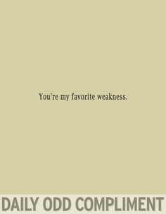 Daily Odd Compliment: You're my favorite weakness