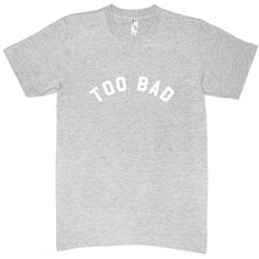Too Bad ($25) ❤ liked on Polyvore featuring tops, t-shirts, shirts, tees - girls, tops - guys, shirt top, tee-shirt and t shirt