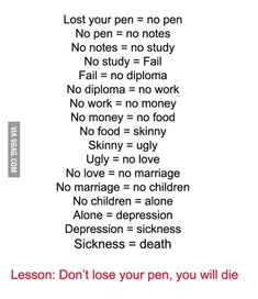 what happens when you lose a pen. Lost your pen = no pen No pen = no notes No notes = no study No study = Fail Fail = no diploma No diploma = no work No work Dont Loose Your Pen, Alone, Funny Texts, Funny Jokes, Jokes Pics, Hilarious Quotes, Pen Quotes, Life Quotes, Journal Quotes