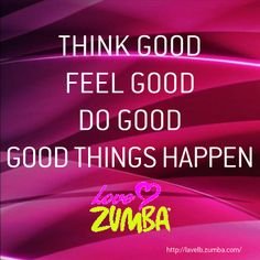 Think good, feel good, do good, good things happen. // Love Zumba #quote redwards.zumba.com