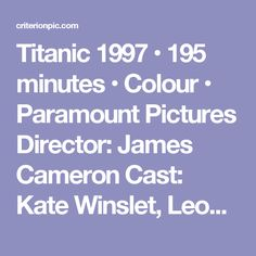 Titanic  1997 • 195 minutes • Colour • Paramount Pictures  Director: James Cameron  Cast: Kate Winslet, Leonardo DiCaprio,Billy Zane, Kathy Bates, Frances Fisher, Gloria Stuart, Bill Paxton, Bernard Hill, David   Warner  The  tragic  story  of  star-crossed  lovers  (Kate  Winslet  and  Leonardo  DiCaprio),  who  meet  during  the  Titanic's  doomed  maiden  voyage,  unfolds  against  a  backdrop  of  the  ship's  dramatic  four-and-a-half-day  journey  and  her  spectacular  demise…