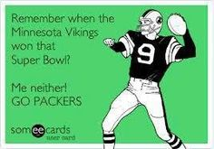Remember when the Vikings won the Superbowl?  Me neither! Go Packers!!!!!