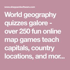 World geography quizzes galore - over 250 fun online map games teach capitals, country locations, and more. Also info on the culture, history, and much more.