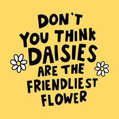 Daisies are the friendliest flower Women's T-Shirt by Kate Gabrielle's Artist Shop Daisy Quotes, Flower Quotes, Quotes For Him, Quotes To Live By, Movie Quotes, Life Quotes, Poem Quotes, Quotes About Strength In Hard Times, You've Got Mail