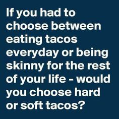 It said eating tacos everyday it didn't say just one kind of taco, so hard or soft that's a silly question