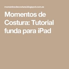 Momentos de Costura:  Tutorial funda para iPad