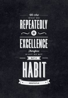 // We Are What We Repeatedly Do. Excellence Therefore is Not an Act But a Habit